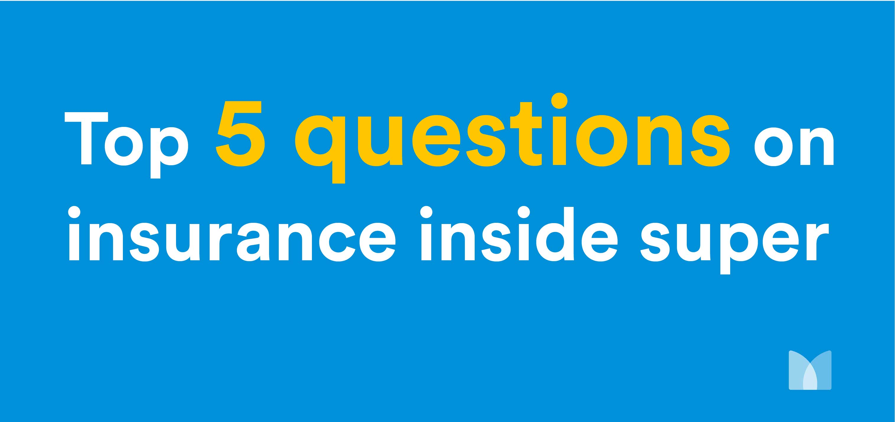 Top 5 questions about Insurance Inside Superannuation